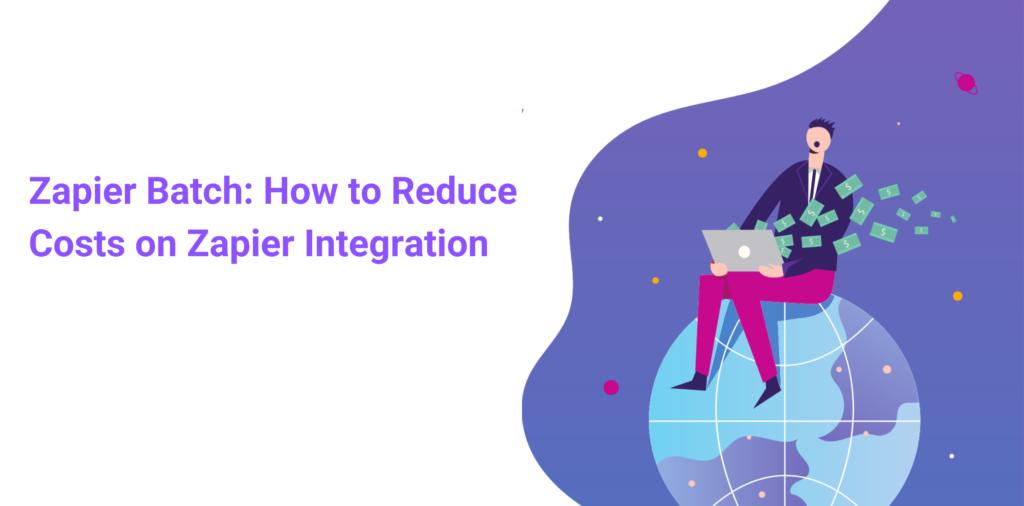 Zapier Batch: How to Reduce Costs on Zapier Integration